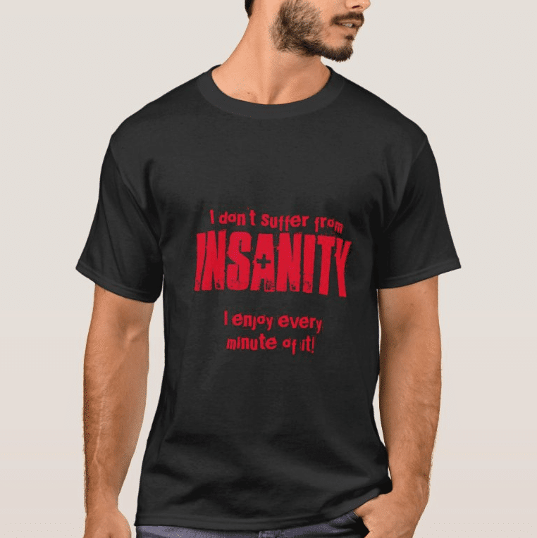 I dont suffer from insanity i enjoy every minute of it t shirt